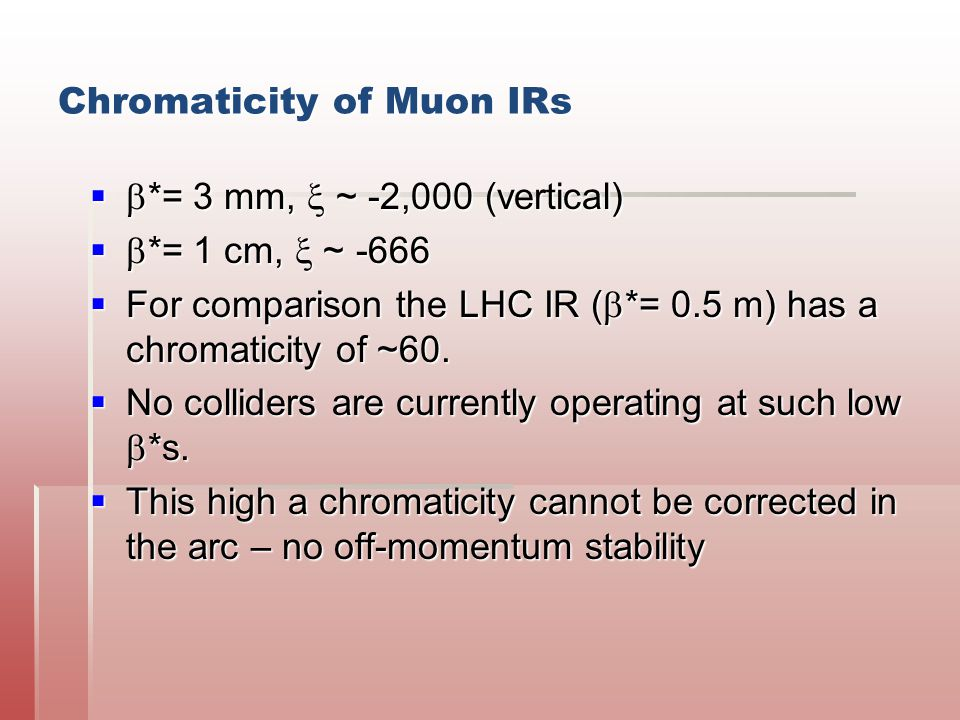 Chromaticity of Muon IRs   *= 3 mm,  ~ -2,000 (vertical)   *= 1 cm,  ~ -666  For comparison the LHC IR (  *= 0.5 m) has a chromaticity of ~60.