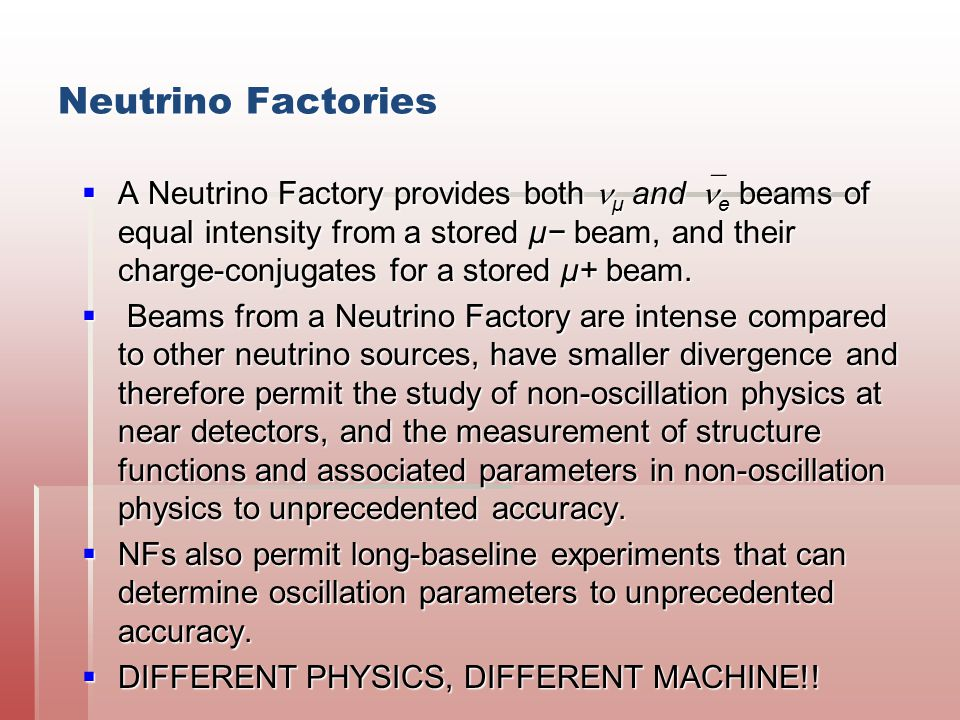 Neutrino Factories  A Neutrino Factory provides both μ and  e beams of equal intensity from a stored μ− beam, and their charge-conjugates for a stor