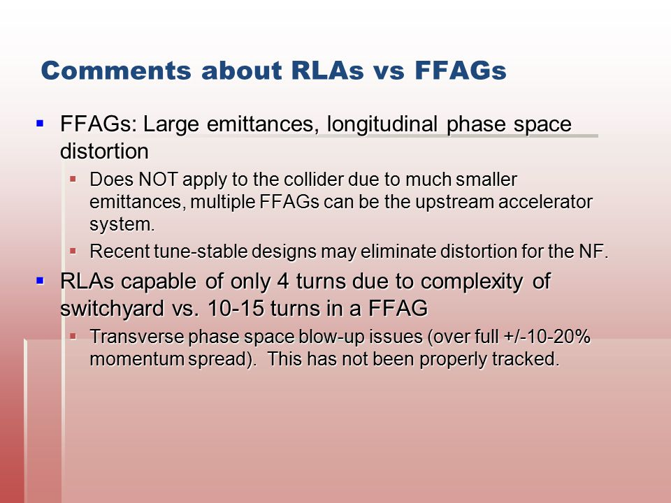 Comments about RLAs vs FFAGs  FFAGs: Large emittances, longitudinal phase space distortion  Does NOT apply to the collider due to much smaller emitt