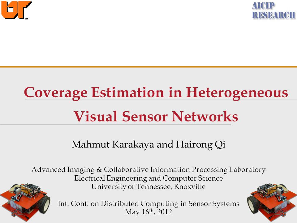 Coverage Estimation in Heterogeneous Visual Sensor Networks Mahmut Karakaya and Hairong Qi Advanced Imaging & Collaborative Information Processing Laboratory Electrical Engineering and Computer Science University of Tennessee, Knoxville Int.