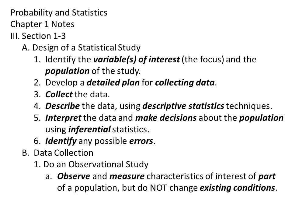 Probability and Statistics Chapter 1 Notes III.Section 1-3 A. Design of a Statistical Study 1.Identify the variable(s) of interest (the focus) and the