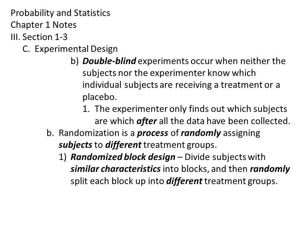 Probability and Statistics Chapter 1 Notes III.Section 1-3 C.Experimental Design b)Double-blind experiments occur when neither the subjects nor the experimenter know which individual subjects are receiving a treatment or a placebo.