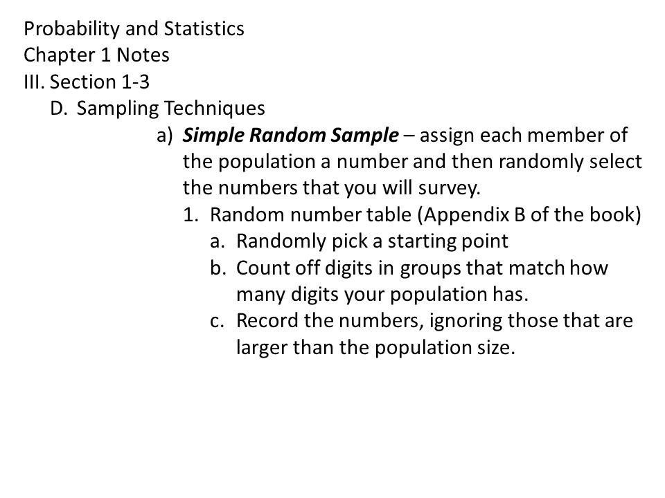 Probability and Statistics Chapter 1 Notes III.Section 1-3 D.Sampling Techniques a)Simple Random Sample – assign each member of the population a number and then randomly select the numbers that you will survey.