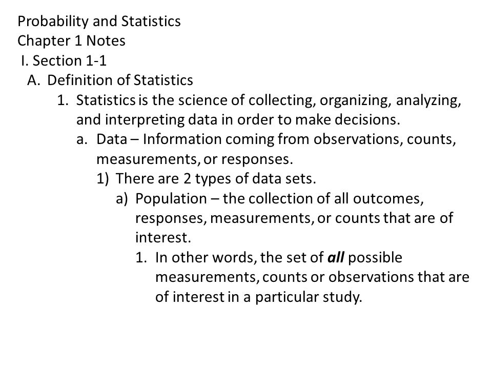 Probability and Statistics Chapter 1 Notes I. Section 1-1 A.Definition of Statistics 1.Statistics is the science of collecting, organizing, analyzing,