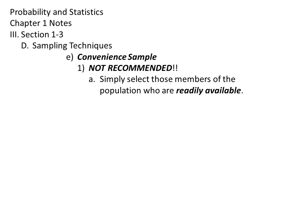 Probability and Statistics Chapter 1 Notes III.Section 1-3 D.Sampling Techniques e)Convenience Sample 1)NOT RECOMMENDED!! a.Simply select those member