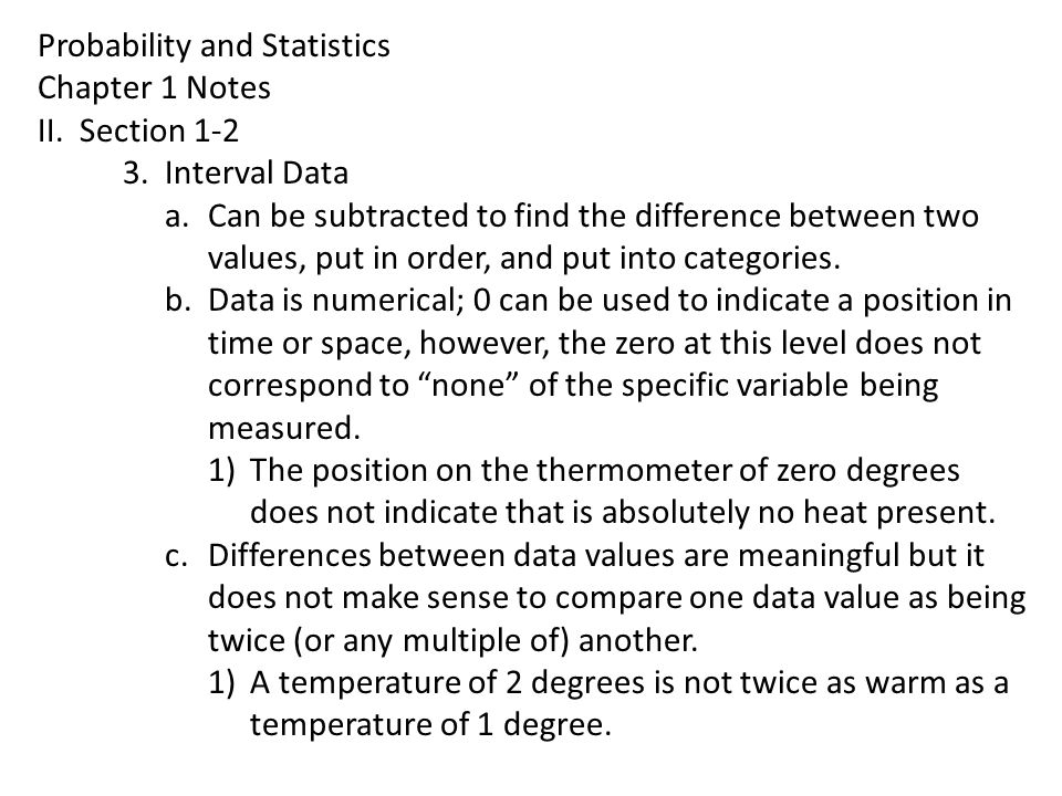Probability and Statistics Chapter 1 Notes II.Section 1-2 3.Interval Data a.Can be subtracted to find the difference between two values, put in order,