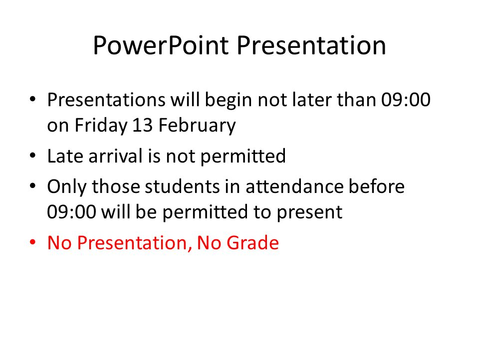 PowerPoint Presentation Presentations will begin not later than 09:00 on Friday 13 February Late arrival is not permitted Only those students in attendance before 09:00 will be permitted to present No Presentation, No Grade