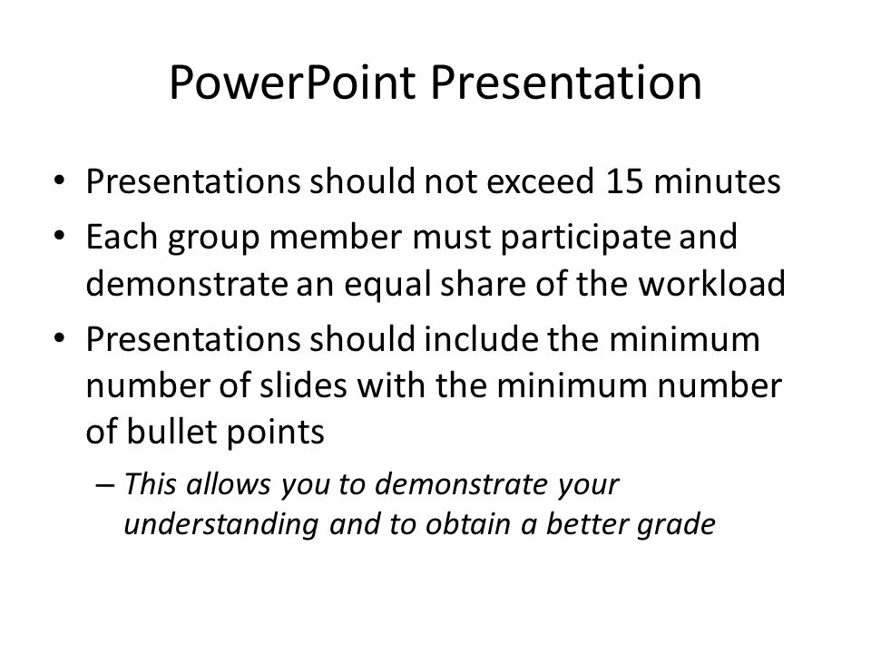 PowerPoint Presentation Presentations should not exceed 15 minutes Each group member must participate and demonstrate an equal share of the workload Presentations should include the minimum number of slides with the minimum number of bullet points – This allows you to demonstrate your understanding and to obtain a better grade