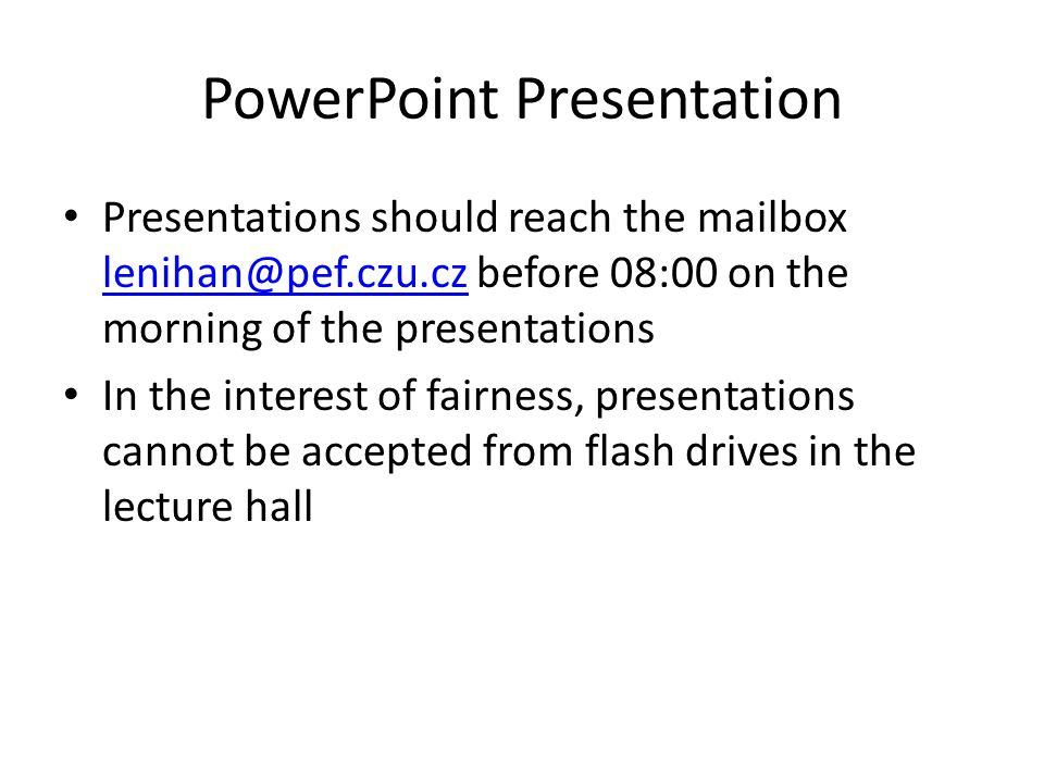 PowerPoint Presentation Presentations should reach the mailbox lenihan@pef.czu.cz before 08:00 on the morning of the presentations lenihan@pef.czu.cz In the interest of fairness, presentations cannot be accepted from flash drives in the lecture hall
