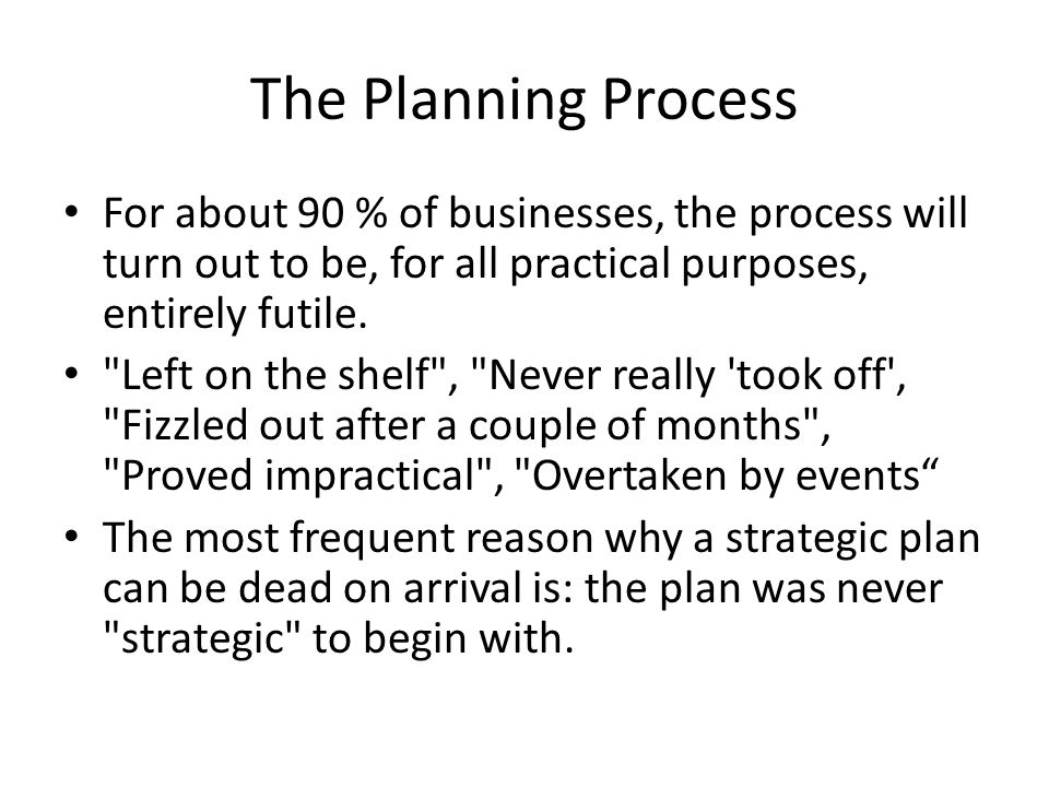The Planning Process For about 90 % of businesses, the process will turn out to be, for all practical purposes, entirely futile.