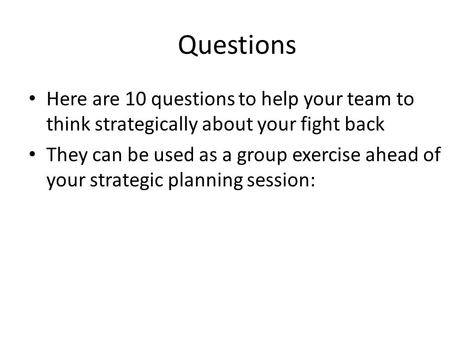 Questions Here are 10 questions to help your team to think strategically about your fight back They can be used as a group exercise ahead of your strategic planning session: