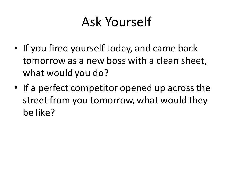 Ask Yourself If you fired yourself today, and came back tomorrow as a new boss with a clean sheet, what would you do.