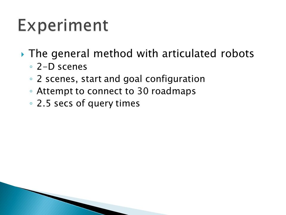  The general method with articulated robots ◦ 2-D scenes ◦ 2 scenes, start and goal configuration ◦ Attempt to connect to 30 roadmaps ◦ 2.5 secs of query times