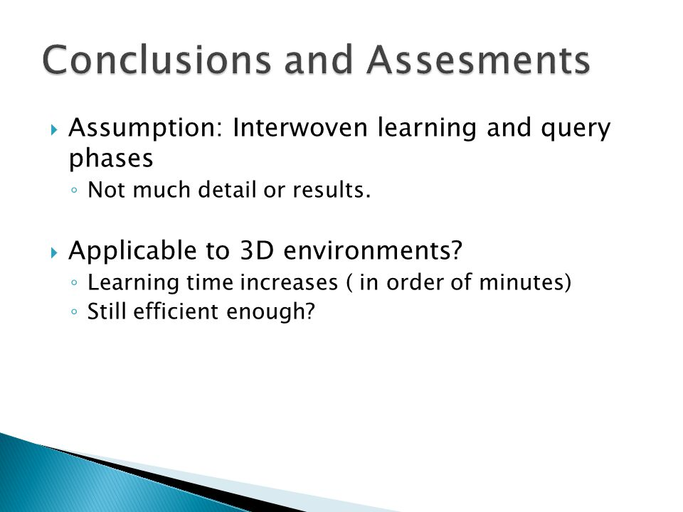  Assumption: Interwoven learning and query phases ◦ Not much detail or results.  Applicable to 3D environments? ◦ Learning time increases ( in order
