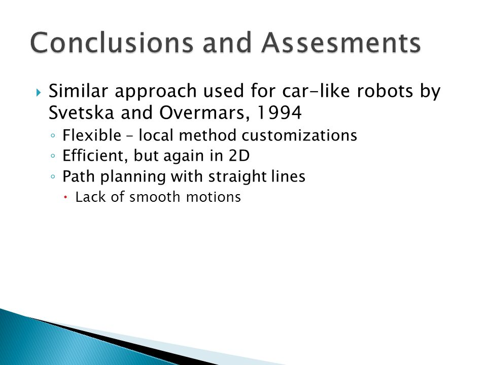  Similar approach used for car-like robots by Svetska and Overmars, 1994 ◦ Flexible – local method customizations ◦ Efficient, but again in 2D ◦ Path