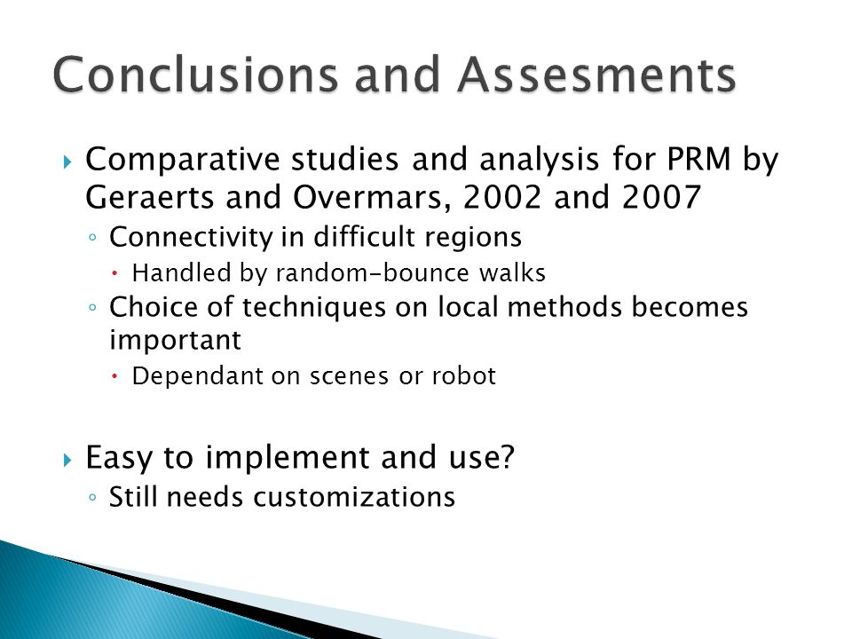  Comparative studies and analysis for PRM by Geraerts and Overmars, 2002 and 2007 ◦ Connectivity in difficult regions  Handled by random-bounce walks ◦ Choice of techniques on local methods becomes important  Dependant on scenes or robot  Easy to implement and use.
