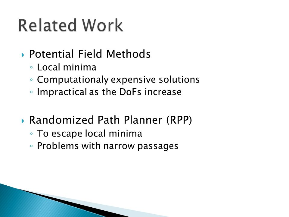  Potential Field Methods ◦ Local minima ◦ Computationaly expensive solutions ◦ Impractical as the DoFs increase  Randomized Path Planner (RPP) ◦ To escape local minima ◦ Problems with narrow passages