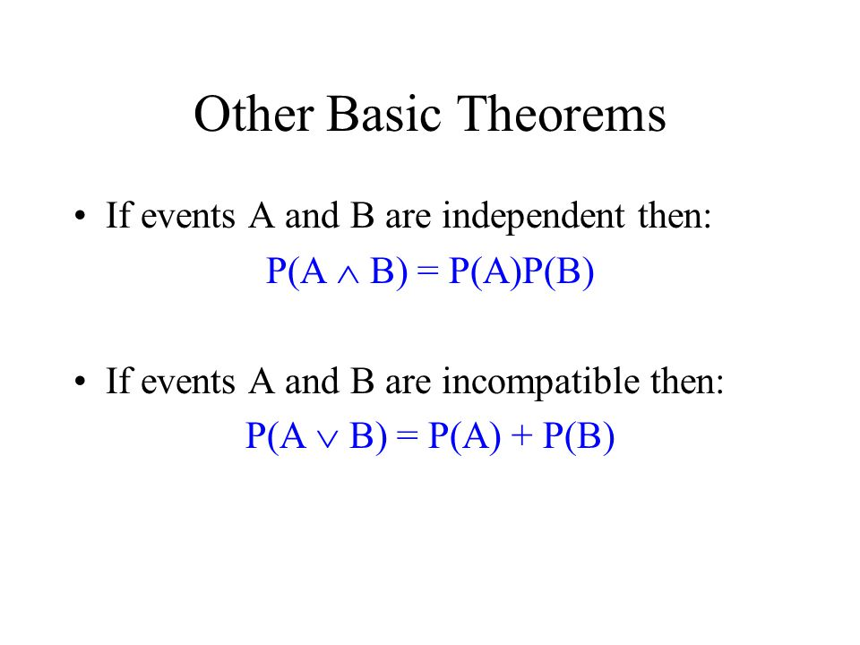 Other Basic Theorems If events A and B are independent then: P(A  B) = P(A)P(B) If events A and B are incompatible then: P(A  B) = P(A) + P(B)