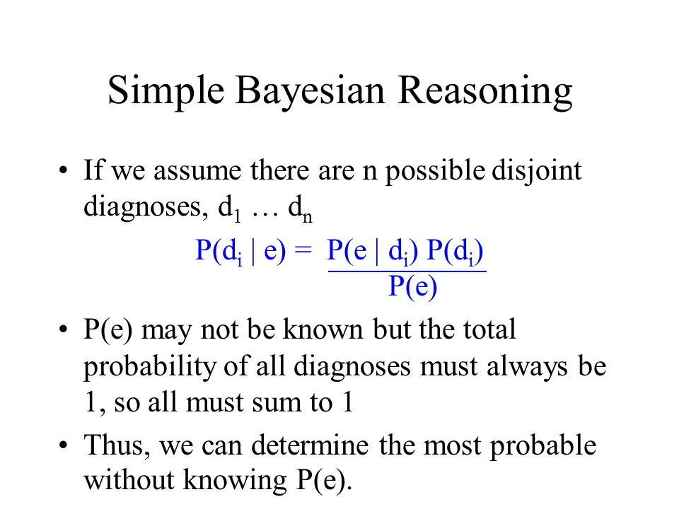Simple Bayesian Reasoning If we assume there are n possible disjoint diagnoses, d 1 … d n P(d i | e) = P(e | d i ) P(d i ) P(e) P(e) may not be known but the total probability of all diagnoses must always be 1, so all must sum to 1 Thus, we can determine the most probable without knowing P(e).