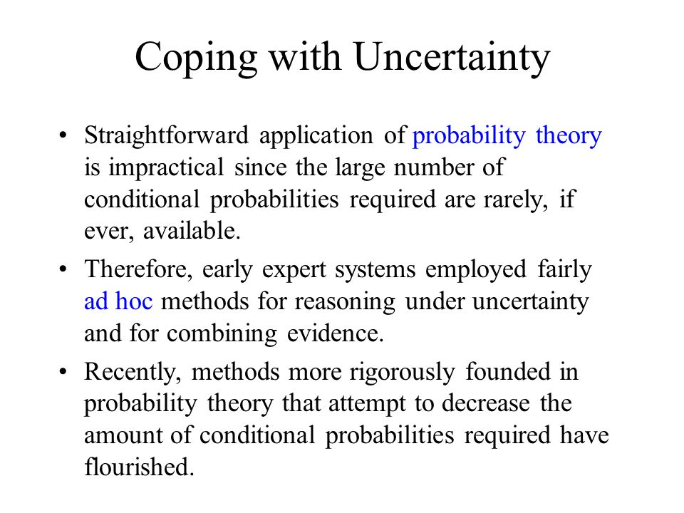 Coping with Uncertainty Straightforward application of probability theory is impractical since the large number of conditional probabilities required are rarely, if ever, available.