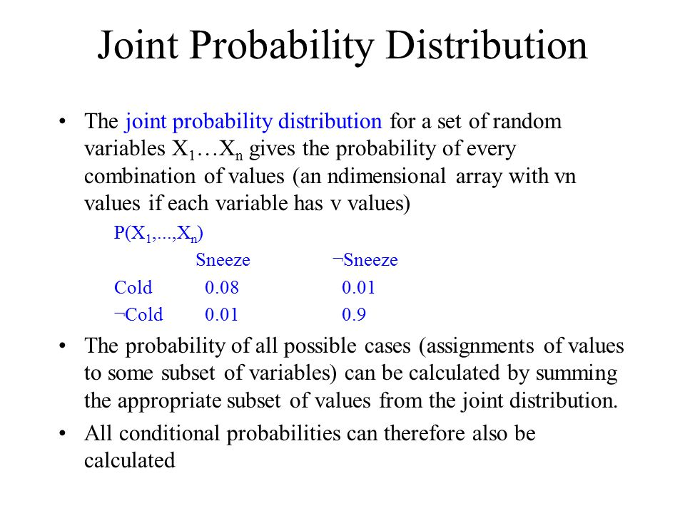 Joint Probability Distribution The joint probability distribution for a set of random variables X 1 …X n gives the probability of every combination of values (an n­dimensional array with vn values if each variable has v values) P(X 1,...,X n ) Sneeze ¬Sneeze Cold 0.08 0.01 ¬Cold 0.01 0.9 The probability of all possible cases (assignments of values to some subset of variables) can be calculated by summing the appropriate subset of values from the joint distribution.