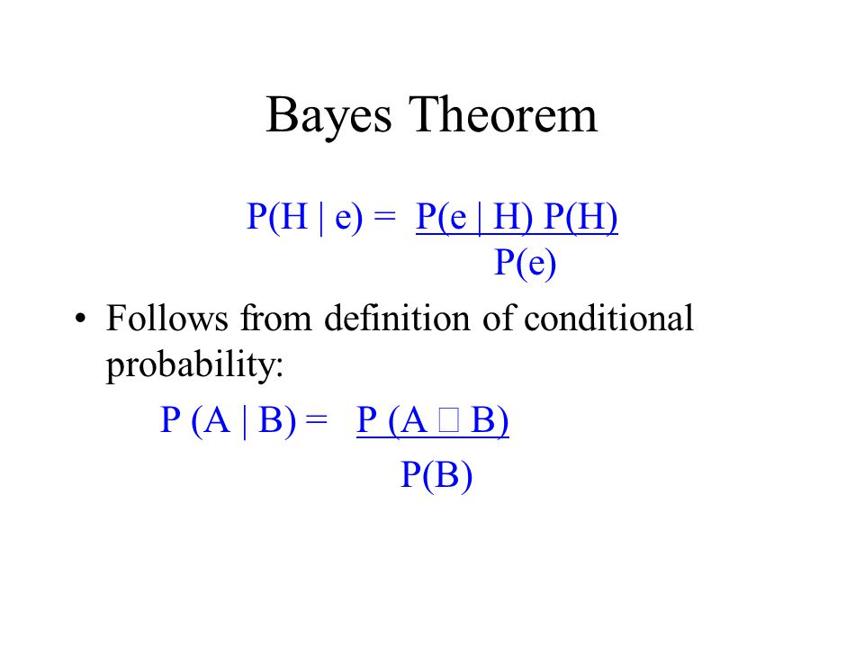Bayes Theorem P(H | e) = P(e | H) P(H) P(e) Follows from definition of conditional probability: P (A | B) = P (A  B) P(B)