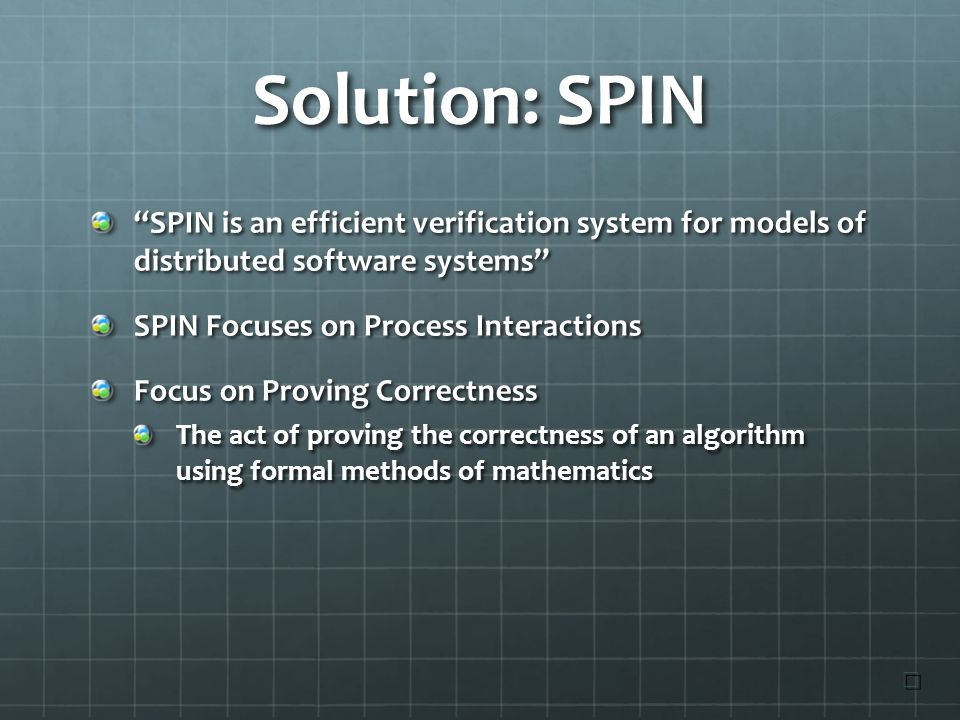 Solution: SPIN SPIN is an efficient verification system for models of distributed software systems SPIN Focuses on Process Interactions Focus on Proving Correctness The act of proving the correctness of an algorithm using formal methods of mathematics ☐ ☐