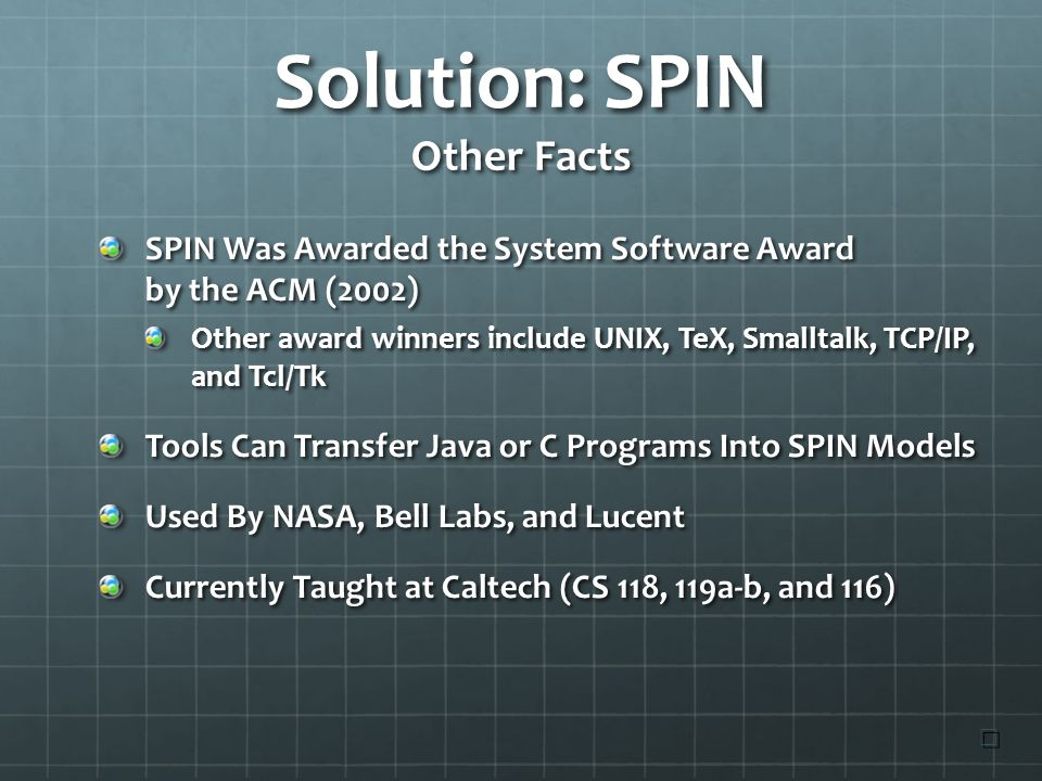 Solution: SPIN Other Facts SPIN Was Awarded the System Software Award by the ACM (2002) Other award winners include UNIX, TeX, Smalltalk, TCP/IP, and Tcl/Tk Tools Can Transfer Java or C Programs Into SPIN Models Used By NASA, Bell Labs, and Lucent Currently Taught at Caltech (CS 118, 119a-b, and 116) ☐ ☐