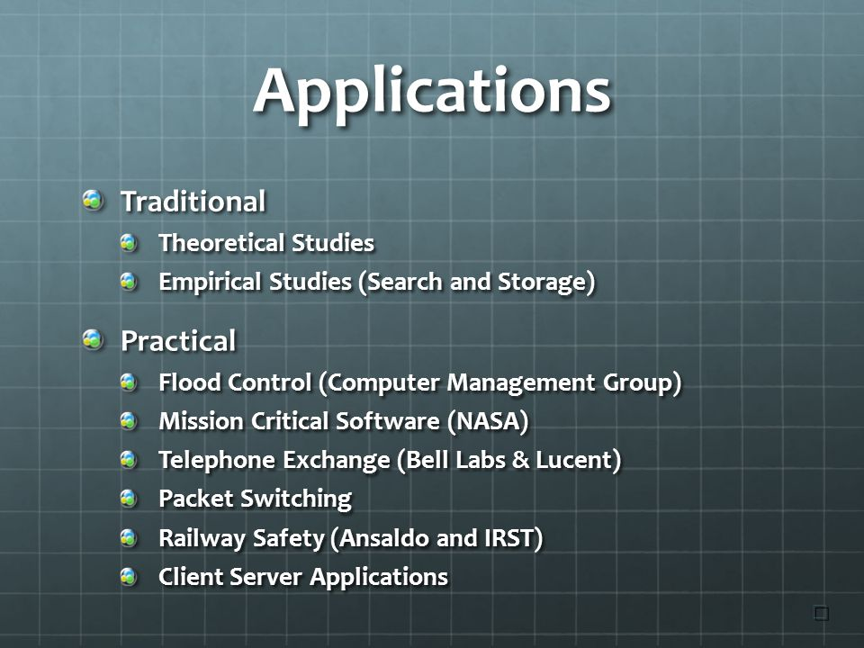 Applications Traditional Theoretical Studies Empirical Studies (Search and Storage) Practical Flood Control (Computer Management Group) Mission Critical Software (NASA) Telephone Exchange (Bell Labs & Lucent) Packet Switching Railway Safety (Ansaldo and IRST) Client Server Applications ☐ ☐