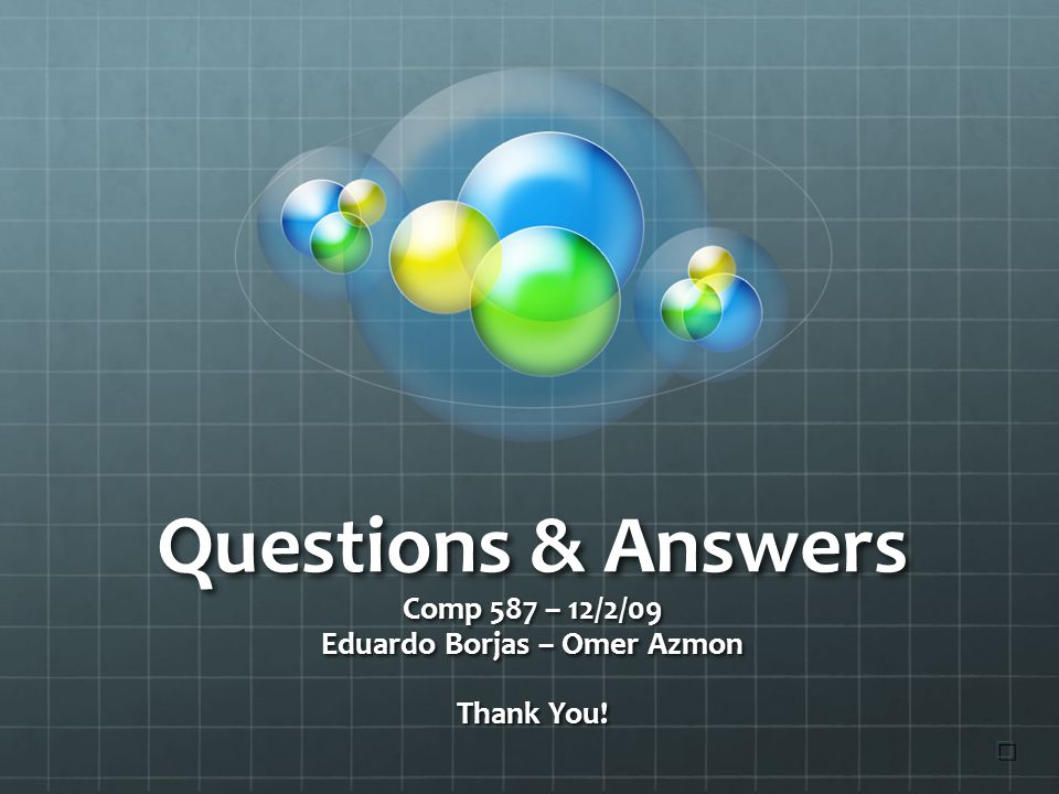 Questions & Answers Comp 587 – 12/2/09 Eduardo Borjas – Omer Azmon Thank You! ☐ ☐