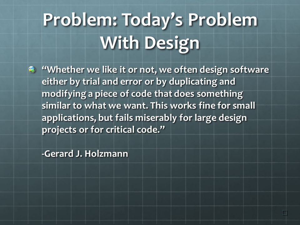 Problem: Today's Problem With Design Whether we like it or not, we often design software either by trial and error or by duplicating and modifying a piece of code that does something similar to what we want.