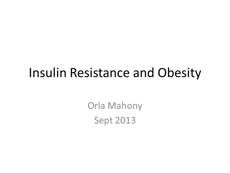 Insulin Resistance and Obesity Orla Mahony Sept 2013