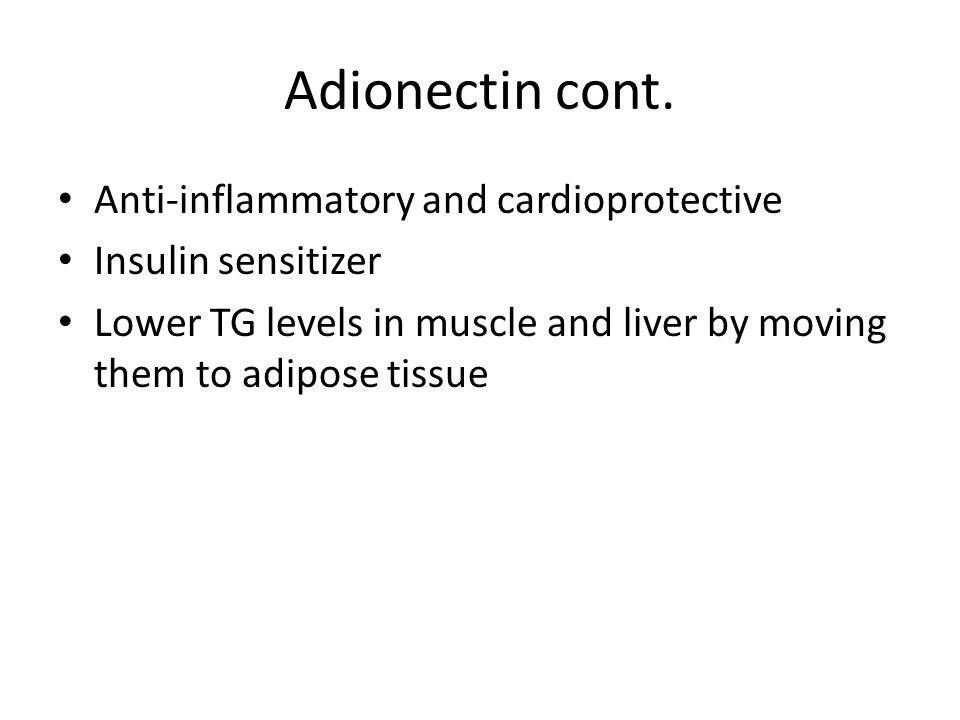 Adionectin cont. Anti-inflammatory and cardioprotective Insulin sensitizer Lower TG levels in muscle and liver by moving them to adipose tissue