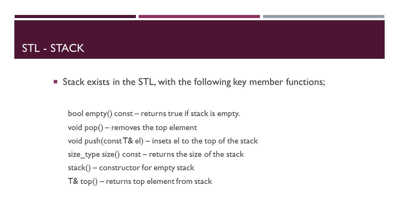 STL - STACK  Stack exists in the STL, with the following key member functions; bool empty() const – returns true if stack is empty.