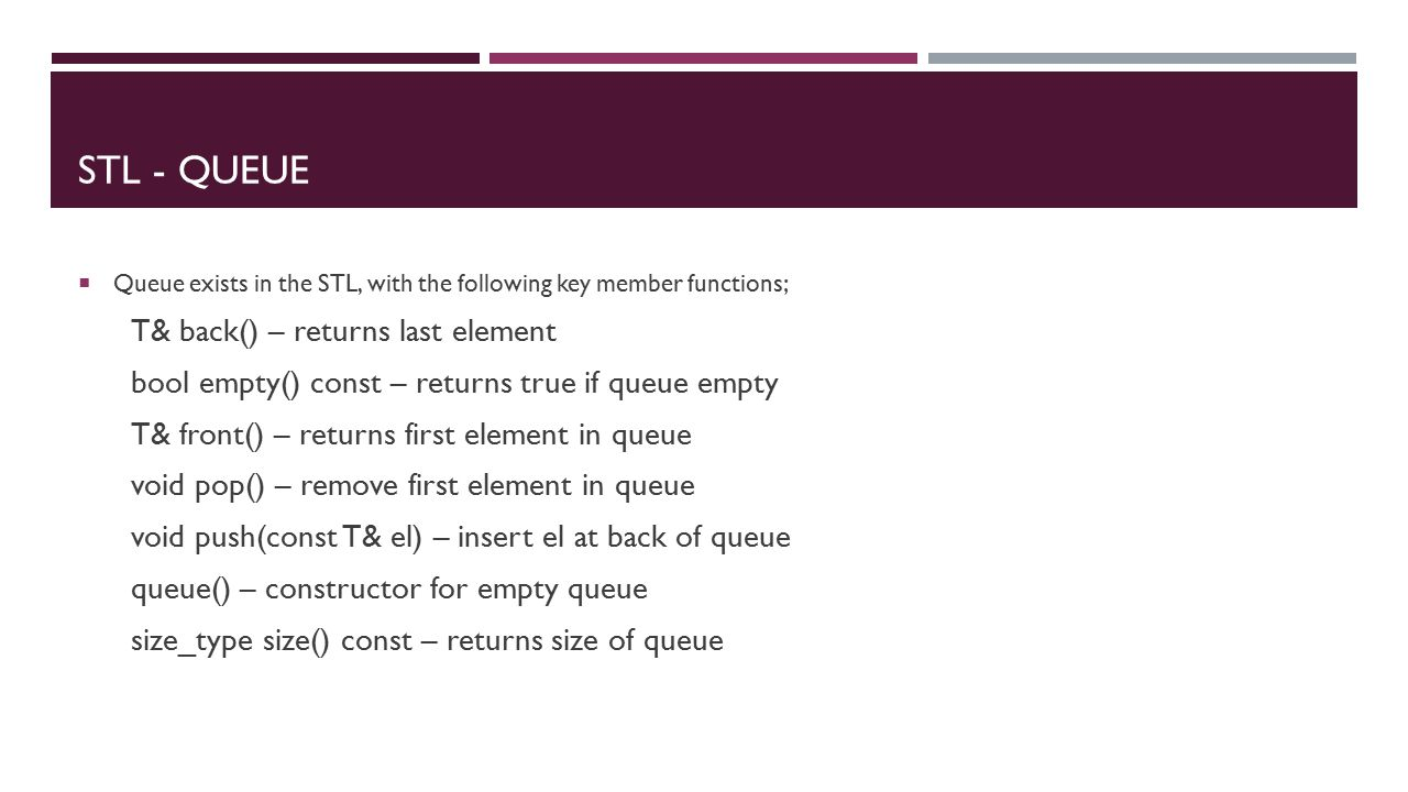 STL - QUEUE  Queue exists in the STL, with the following key member functions; T& back() – returns last element bool empty() const – returns true if queue empty T& front() – returns first element in queue void pop() – remove first element in queue void push(const T& el) – insert el at back of queue queue() – constructor for empty queue size_type size() const – returns size of queue