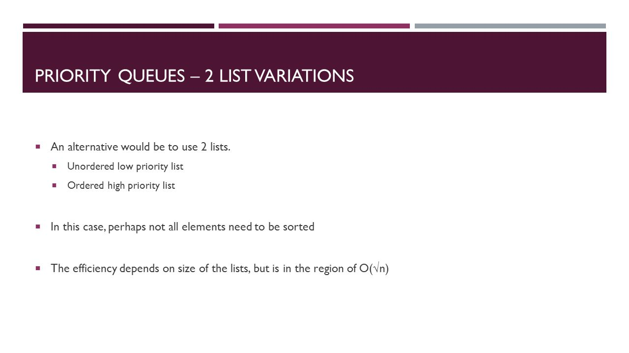 PRIORITY QUEUES – 2 LIST VARIATIONS  An alternative would be to use 2 lists.
