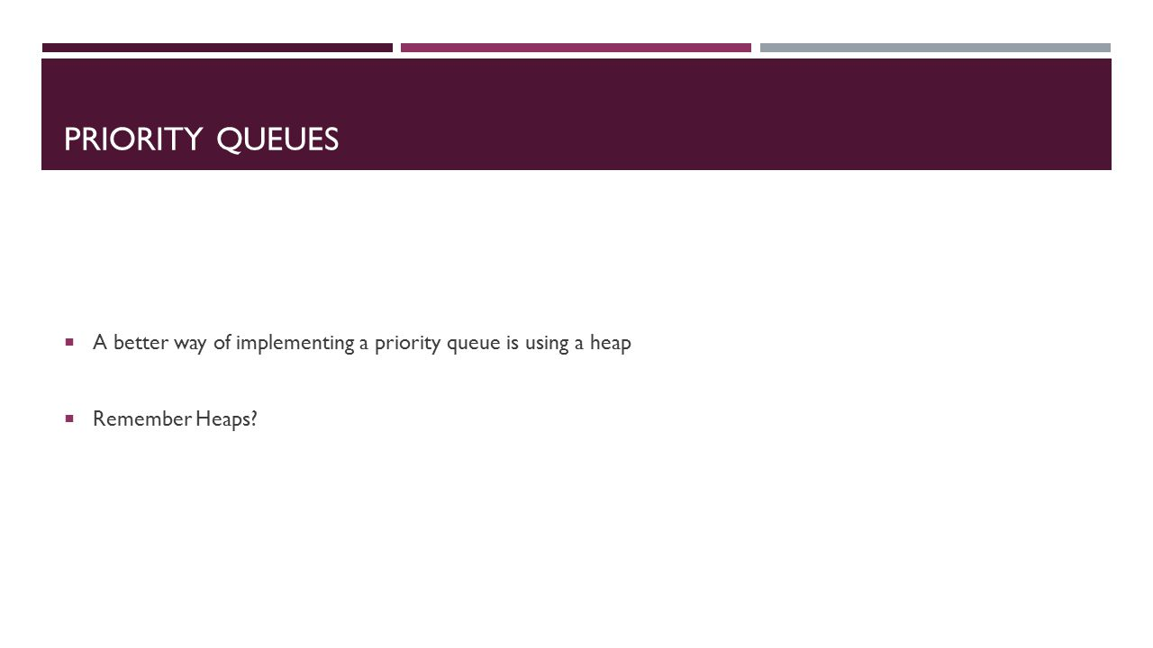 PRIORITY QUEUES  A better way of implementing a priority queue is using a heap  Remember Heaps