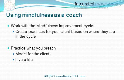 Integrated Life Path Coaching from Aspiration to Actualization Using mindfulness as a coach Work with the Mindfulness Improvement cycle Create practices for your client based on where they are in the cycle Practice what you preach Model for the client Live a life ©DJW Consultancy, LLC 2011