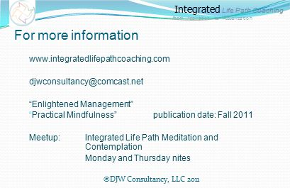 Integrated Life Path Coaching from Aspiration to Actualization For more information www.integratedlifepathcoaching.com djwconsultancy@comcast.net Enlightened Management Practical Mindfulness publication date: Fall 2011 Meetup: Integrated Life Path Meditation and Contemplation Monday and Thursday nites ©DJW Consultancy, LLC 2011