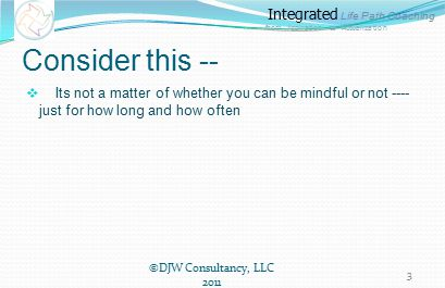 Integrated Life Path Coaching from Aspiration to Actualization Consider this --  Its not a matter of whether you can be mindful or not ---- just for how long and how often ©DJW Consultancy, LLC 2011 3