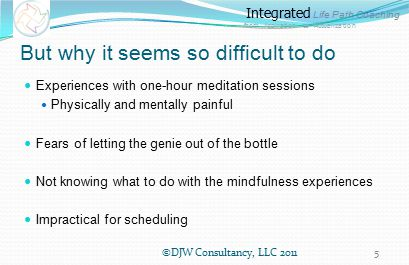 Integrated Life Path Coaching from Aspiration to Actualization Characteristics of practical mindfulness Tiny and frequent practices with incremental steps Integrated life/practice environment Mindfulness in motion A personal improvement perspective Working with slogans Integrated relaxation and reflection Leveraging social complexities and technologies ©DJW Consultancy, LLC 20116