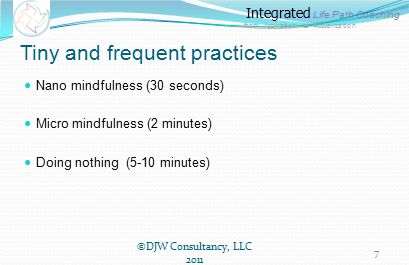 Integrated Life Path Coaching from Aspiration to Actualization Tiny and frequent practices Nano mindfulness (30 seconds) Micro mindfulness (2 minutes) Doing nothing (5-10 minutes) ©DJW Consultancy, LLC 2011 7