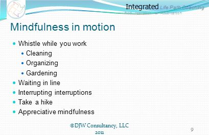 Integrated Life Path Coaching from Aspiration to Actualization Mindfulness in motion Whistle while you work Cleaning Organizing Gardening Waiting in line Interrupting interruptions Take a hike Appreciative mindfulness ©DJW Consultancy, LLC 2011 9