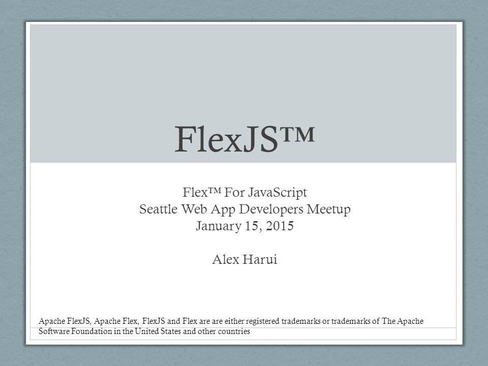 FlexJS™ Flex™ For JavaScript Seattle Web App Developers Meetup January 15, 2015 Alex Harui Apache FlexJS, Apache Flex, FlexJS and Flex are are either registered trademarks or trademarks of The Apache Software Foundation in the United States and other countries