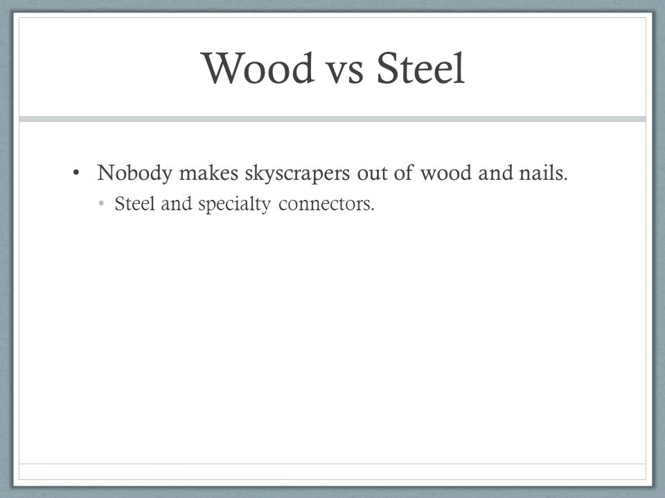 Wood vs Steel Nobody makes skyscrapers out of wood and nails. Steel and specialty connectors.