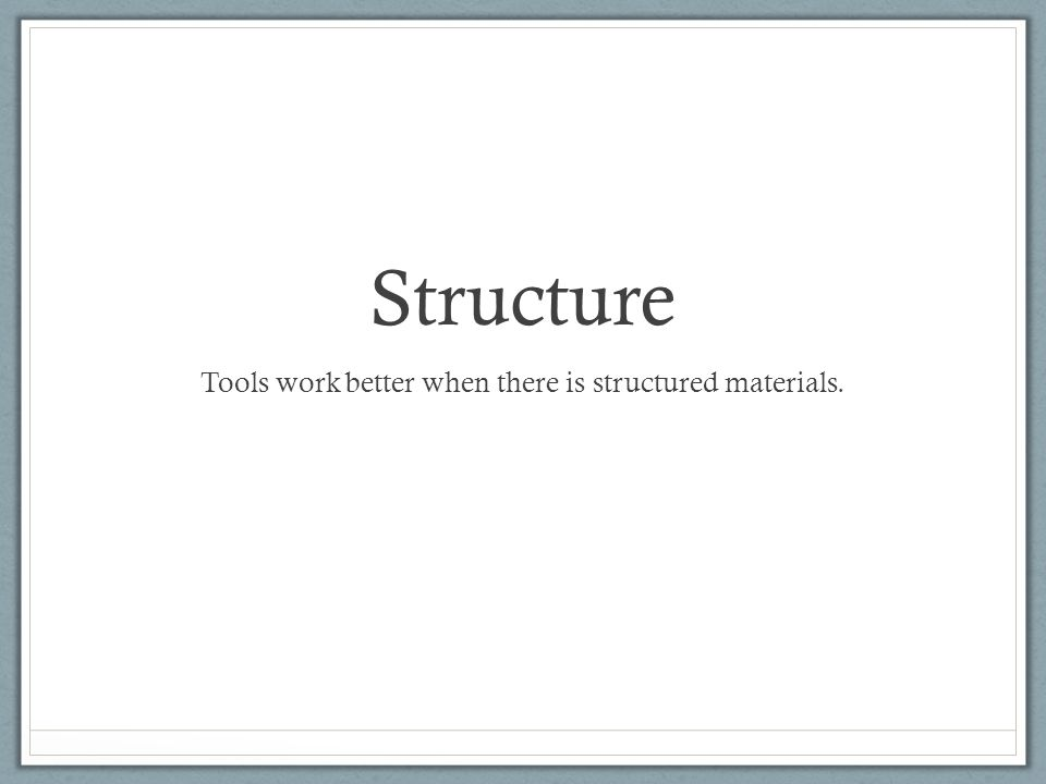 Structure Tools work better when there is structured materials.
