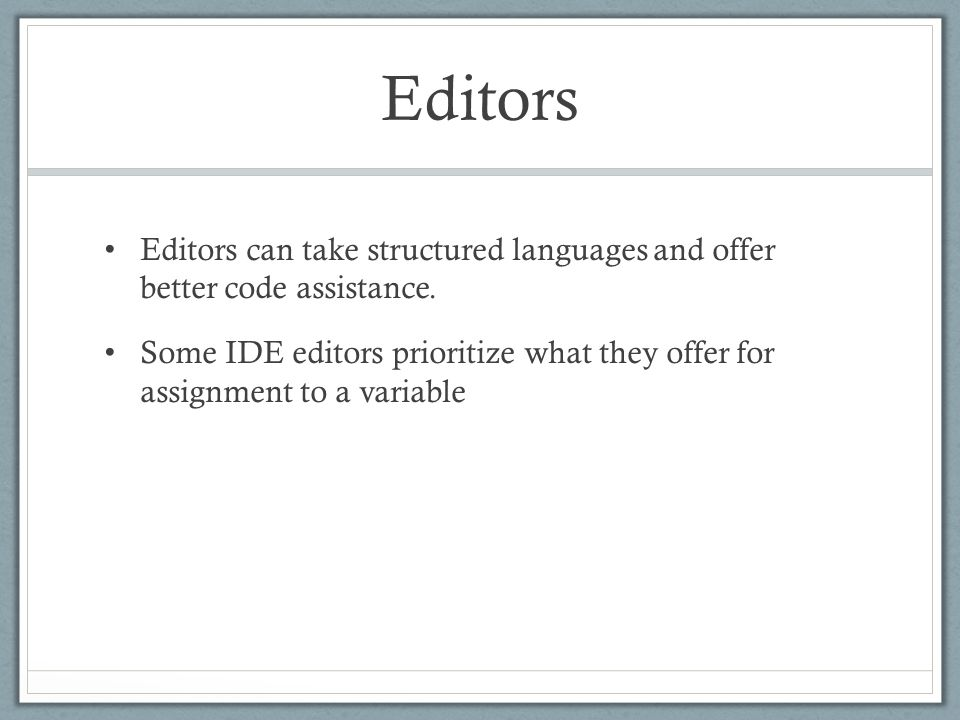 Editors Editors can take structured languages and offer better code assistance. Some IDE editors prioritize what they offer for assignment to a variab