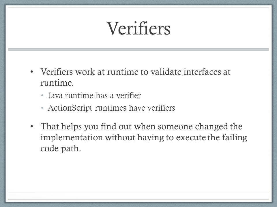 Verifiers Verifiers work at runtime to validate interfaces at runtime. Java runtime has a verifier ActionScript runtimes have verifiers That helps you