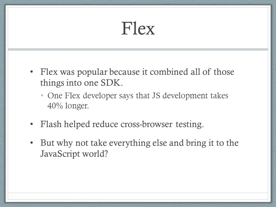 Flex Flex was popular because it combined all of those things into one SDK. One Flex developer says that JS development takes 40% longer. Flash helped