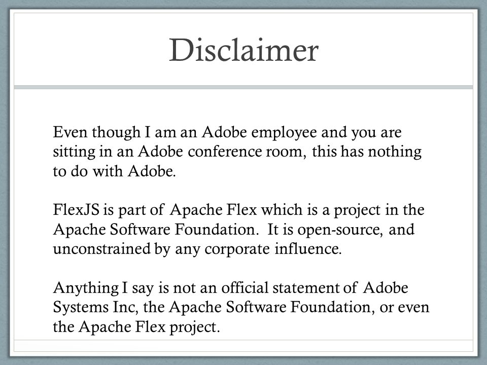 Disclaimer Even though I am an Adobe employee and you are sitting in an Adobe conference room, this has nothing to do with Adobe. FlexJS is part of Ap